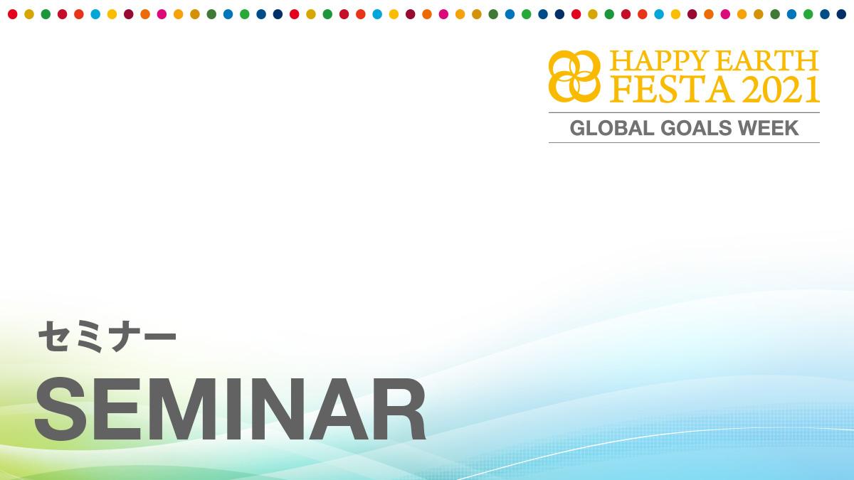 セミナー 【SDGs週間】HAPPY EARTH FESTA 2021 GLOBAL GOALS WEEK