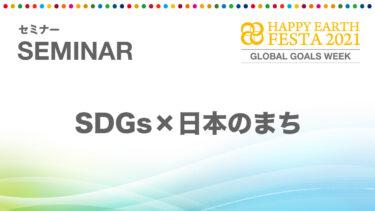 【セミナー】SDGs×日本のまち|HAPPY EARTH FESTA 2021